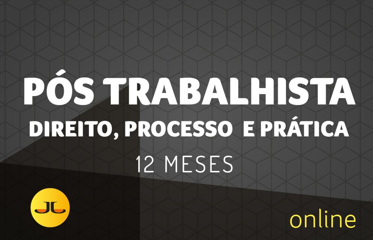 PÓS TRABALHISTA - Direito, Processo e Prática   | 12 MESES