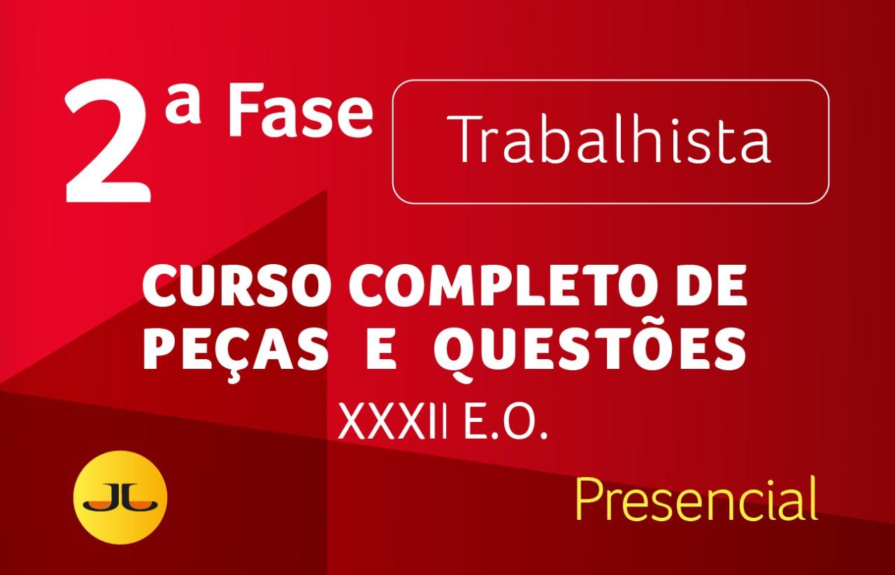 2ª FASE OAB | TRABALHISTA PRESENCIAL  - Curso Completo de Peças e Questões | XXXII E.O.