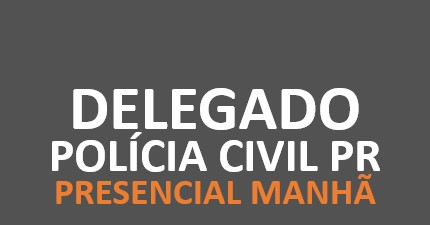 Polícia Civil PR - Delegado | PRESENCIAL MANHÃ