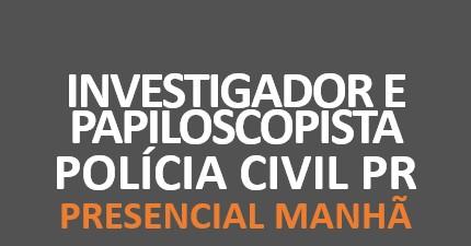 Polícia Civil PR - Investigador e Papiloscopista | PRESENCIAL MANHÃ