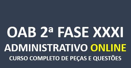 2ª Fase ADMINISTRATIVO - Curso Completo de Peças e Questões   XXXI E.O.   ONLINE