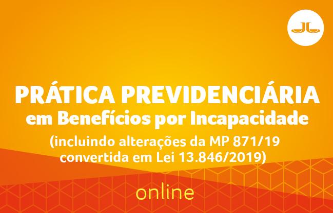 Prática Previdenciária em Benefícios por Incapacidade (incluindo alterações da MP 871/19 convertida em Lei 13.846/2019) | ONLINE