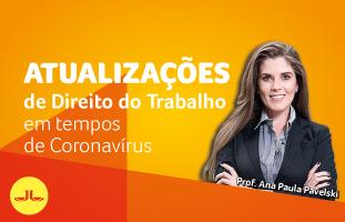 ATUALIZAÇÕES DE DIREITO DO TRABALHO EM TEMPO DE CORONAVÍRUS, com Ana Paula Pavelski.