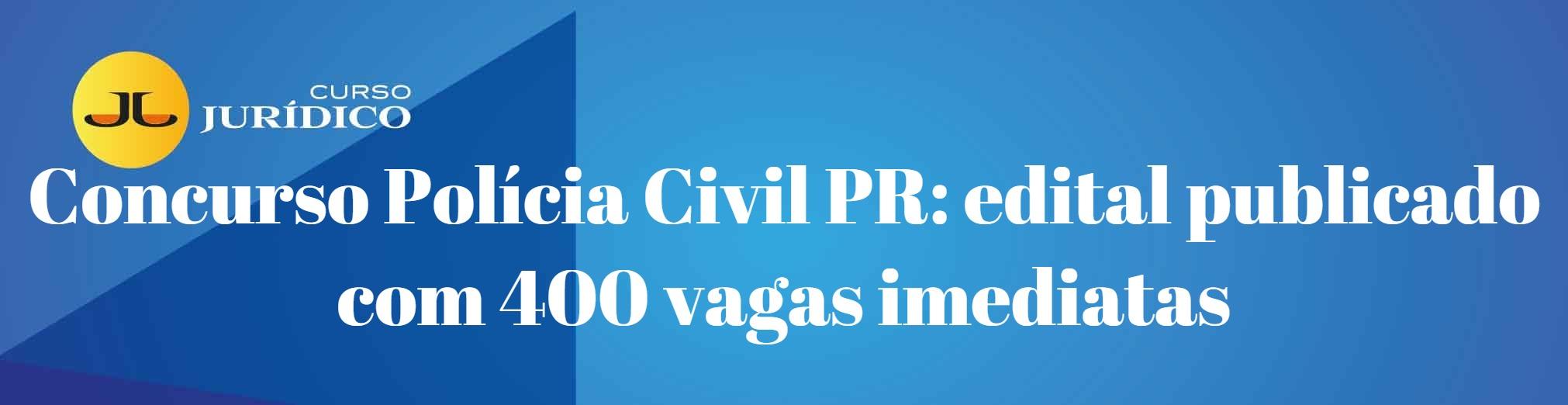 Concurso Polícia Civil PR: edital publicado com 400 vagas imediatas
