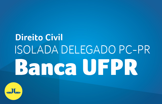 Direito Civil | ISOLADA DELEGADO PC PR - BANCA UFPR