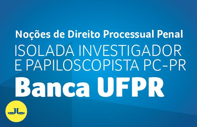 Noções de Direito Processual Penal | ISOLADA  INVESTIGADOR E PAPILOSCOPISTA PC PR - BANCA UFPR