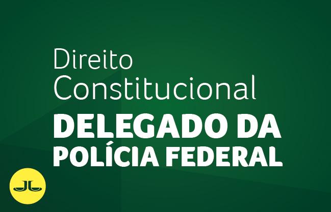 Direito Constitucional | DELEGADO DA POLÍCIA FEDERAL