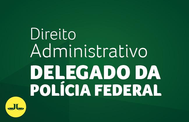 Direito Administrativo | DELEGADO DA POLÍCIA FEDERAL