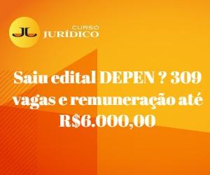 Saiu edital DEPEN ? 309 vagas e remuneração até R$6.000,00